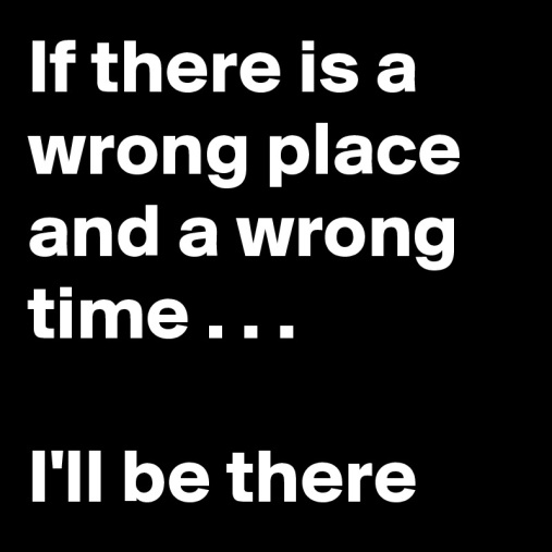 If-there-is-a-wrong-place-and-a-wrong-time-I-ll-be