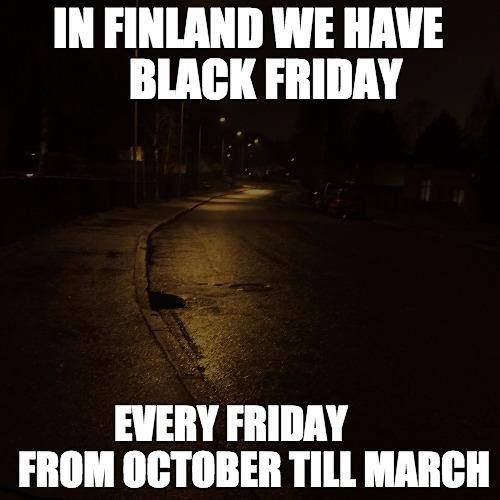 In Finland we have black friday every friday from october till march